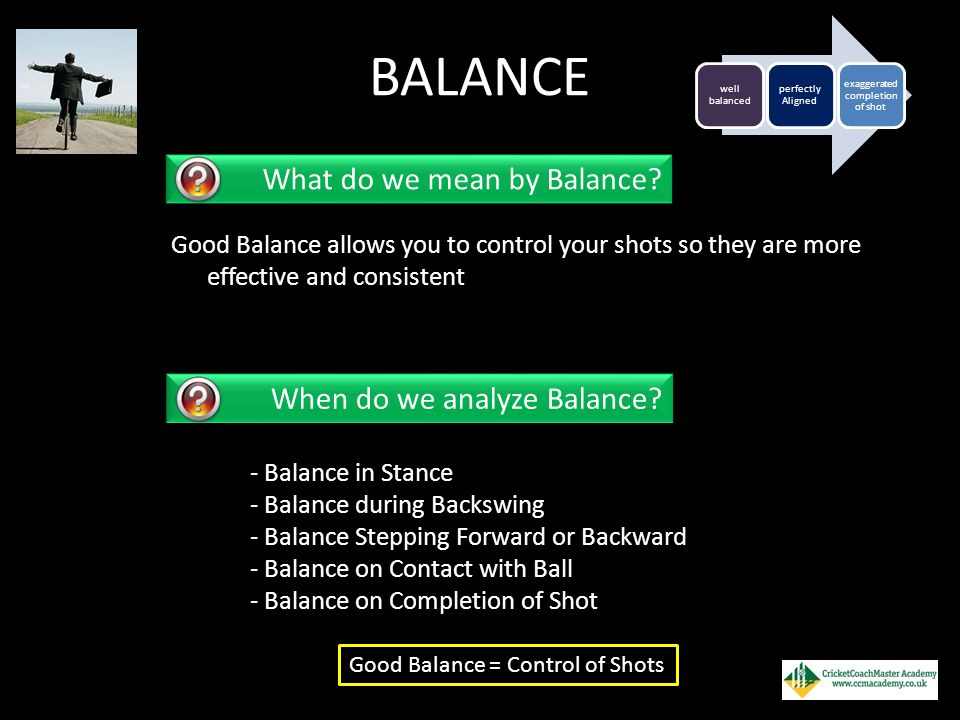 BALANCE Good Balance allows you to control your shots so they are more effective and consistent well balanced perfectly Aligned exaggerated completion