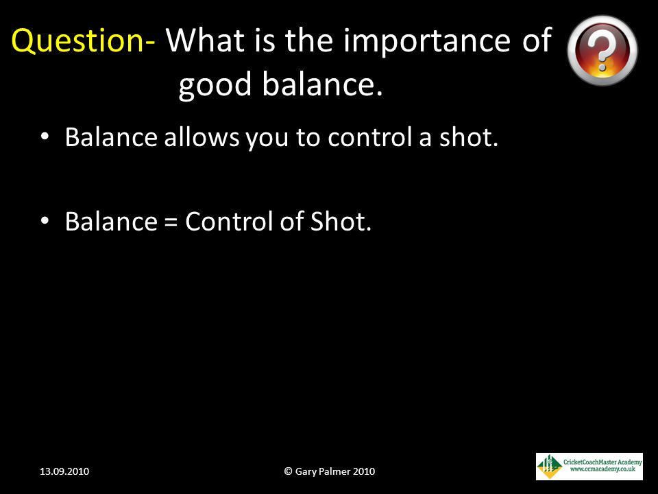 Question- What is the importance of good balance. Balance allows you to control a shot. Balance = Control of Shot. 13.09.2010© Gary Palmer 2010
