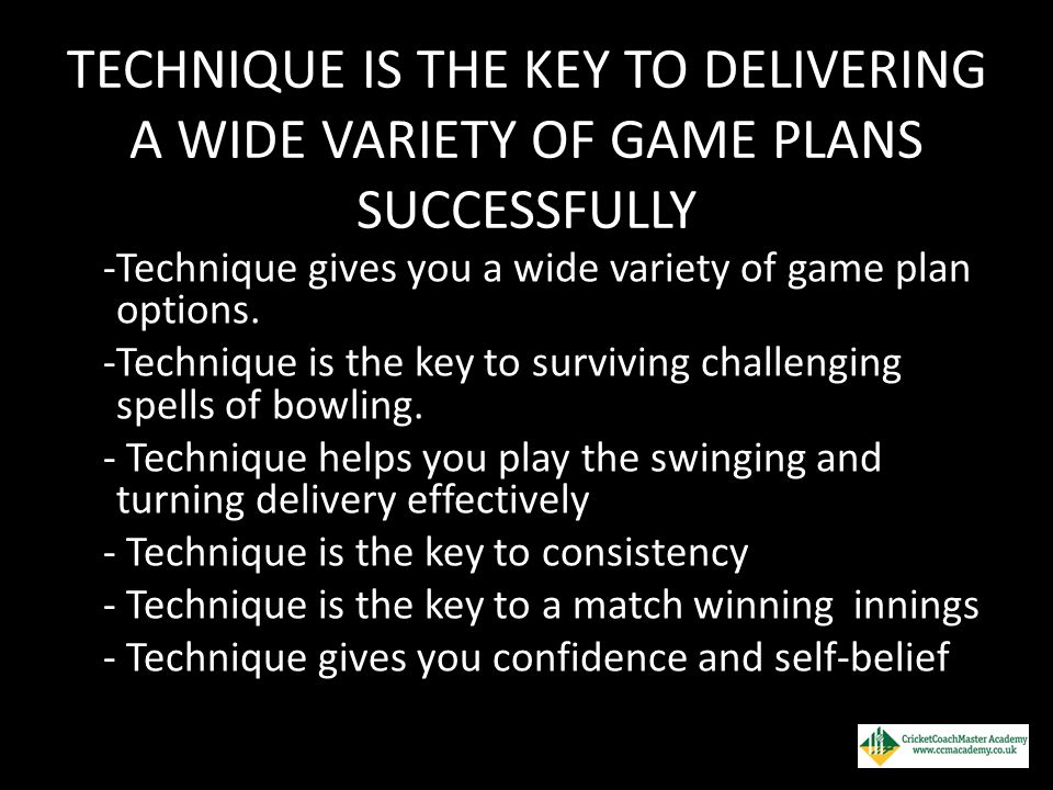 TECHNIQUE IS THE KEY TO DELIVERING A WIDE VARIETY OF GAME PLANS SUCCESSFULLY -Technique gives you a wide variety of game plan options. -Technique is t