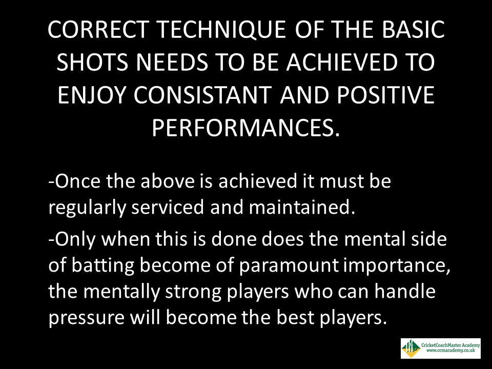 CORRECT TECHNIQUE OF THE BASIC SHOTS NEEDS TO BE ACHIEVED TO ENJOY CONSISTANT AND POSITIVE PERFORMANCES. -Once the above is achieved it must be regula