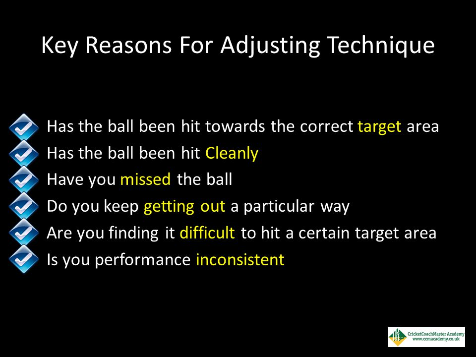 Key Reasons For Adjusting Technique Has the ball been hit towards the correct target area Has the ball been hit Cleanly Have you missed the ball Do yo