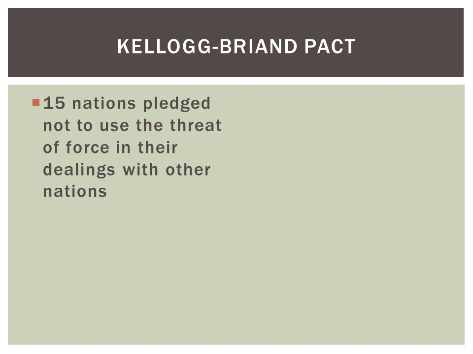  15 nations pledged not to use the threat of force in their dealings with other nations KELLOGG-BRIAND PACT