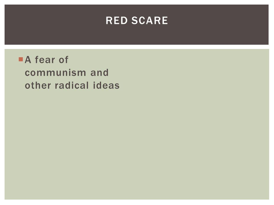  A fear of communism and other radical ideas RED SCARE