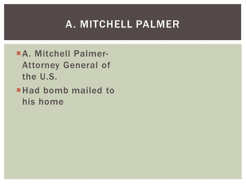  A. Mitchell Palmer- Attorney General of the U.S.  Had bomb mailed to his home A. MITCHELL PALMER