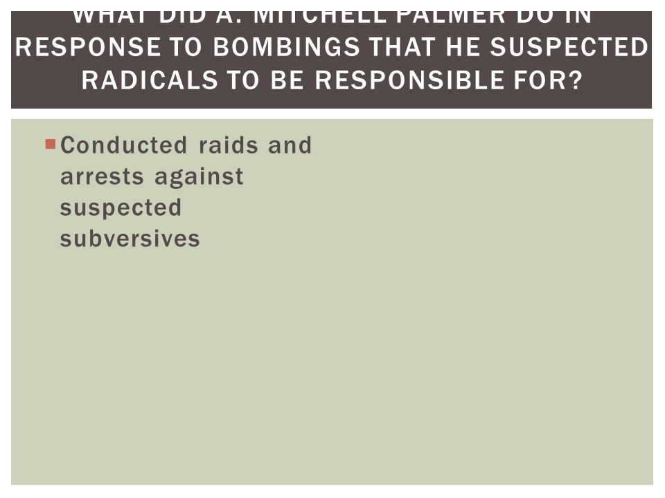  Conducted raids and arrests against suspected subversives WHAT DID A.
