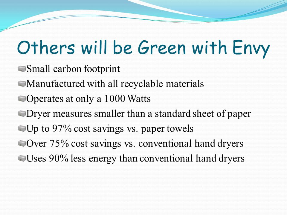 Others will be Green with Envy Small carbon footprint Manufactured with all recyclable materials Operates at only a 1000 Watts Dryer measures smaller than a standard sheet of paper Up to 97% cost savings vs.