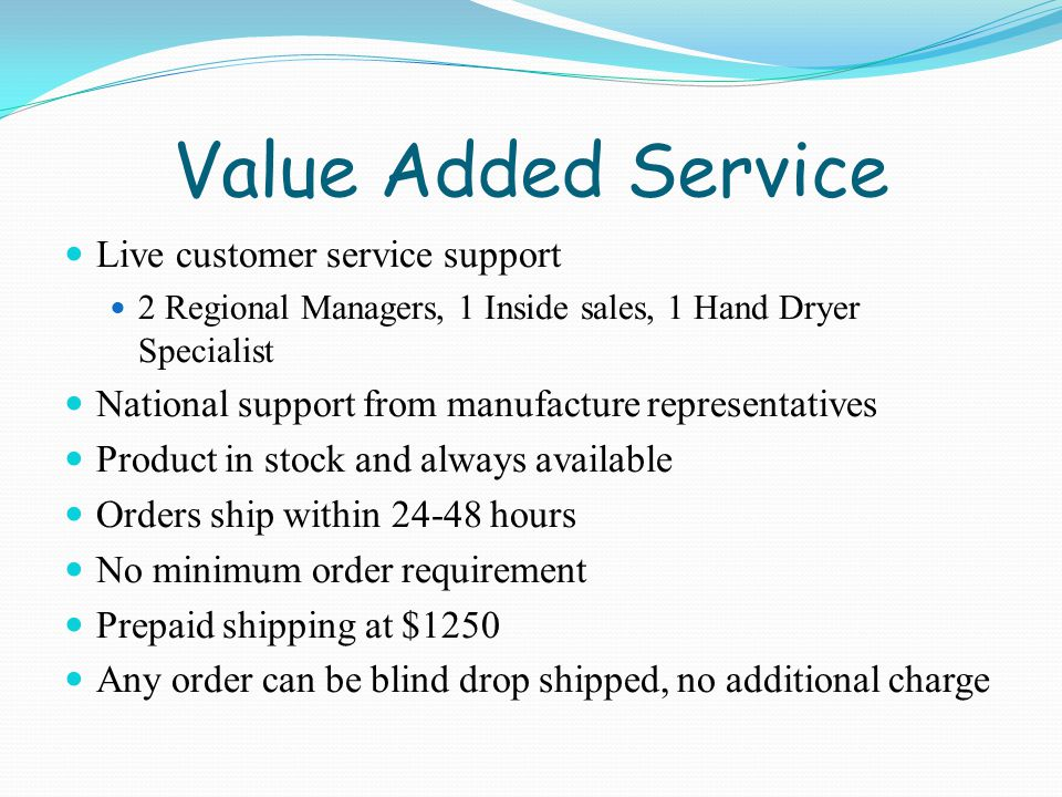 Value Added Service Live customer service support 2 Regional Managers, 1 Inside sales, 1 Hand Dryer Specialist National support from manufacture representatives Product in stock and always available Orders ship within 24-48 hours No minimum order requirement Prepaid shipping at $1250 Any order can be blind drop shipped, no additional charge