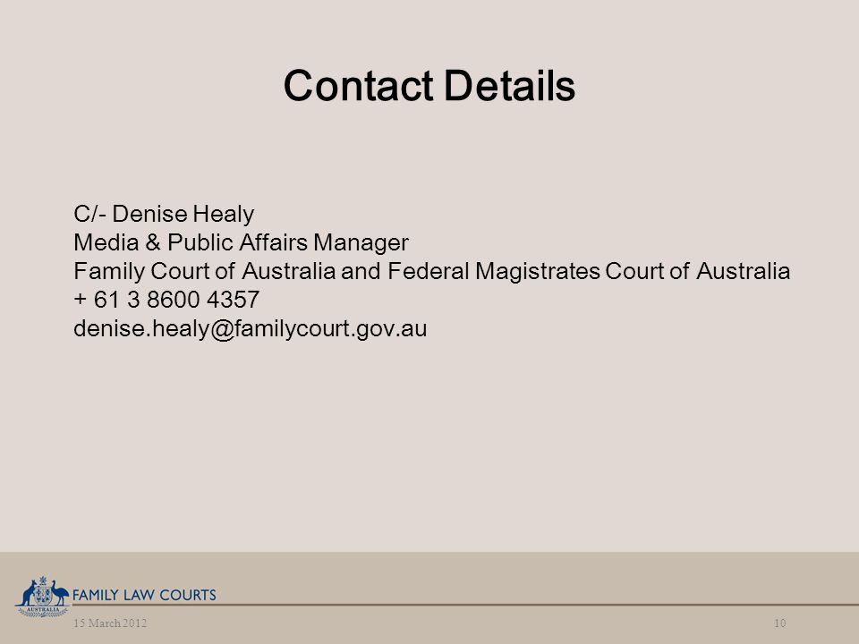 15 March 201210 Contact Details C/- Denise Healy Media & Public Affairs Manager Family Court of Australia and Federal Magistrates Court of Australia + 61 3 8600 4357 denise.healy@familycourt.gov.au