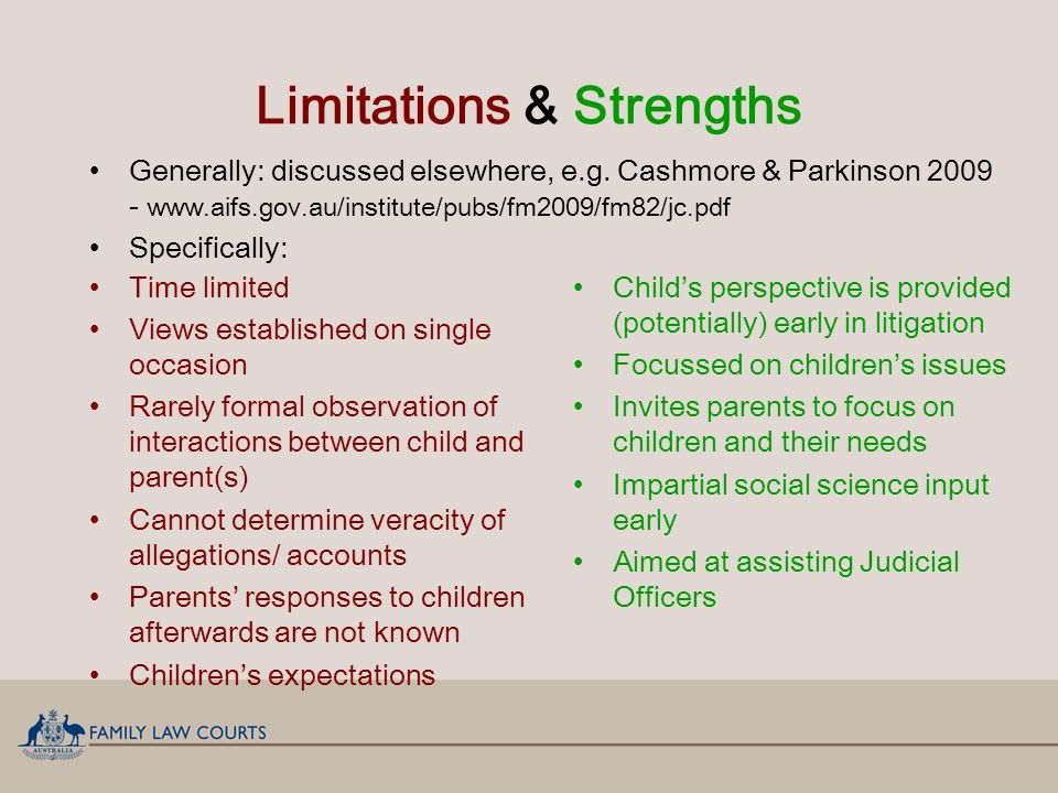 Limitations & Strengths Child's perspective is provided (potentially) early in litigation Focussed on children's issues Invites parents to focus on children and their needs Impartial social science input early Aimed at assisting Judicial Officers Time limited Views established on single occasion Rarely formal observation of interactions between child and parent(s) Cannot determine veracity of allegations/ accounts Parents' responses to children afterwards are not known Children's expectations Generally: discussed elsewhere, e.g.