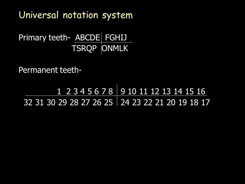 Universal notation system Primary teeth- ABCDE FGHIJ TSRQP ONMLK Permanent teeth- 1 2 3 4 5 6 7 8 9 10 11 12 13 14 15 16 32 31 30 29 28 27 26 25 24 23 22 21 20 19 18 17