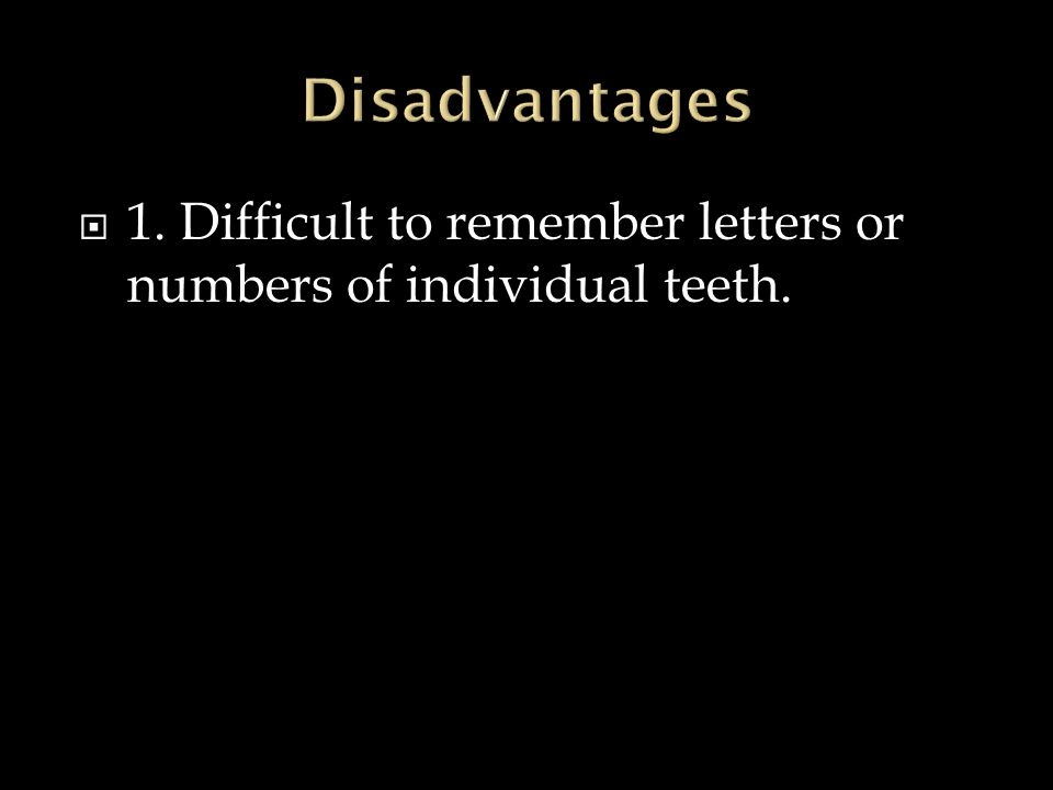  1. Difficult to remember letters or numbers of individual teeth.
