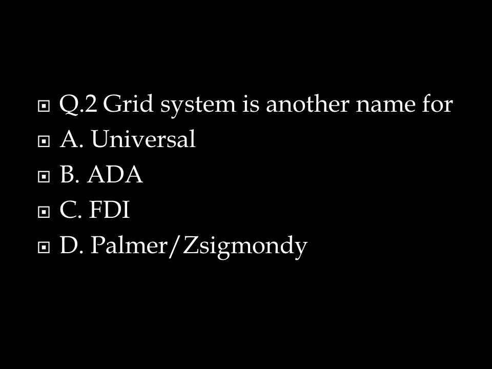  Q.2 Grid system is another name for  A. Universal  B. ADA  C. FDI  D. Palmer/Zsigmondy