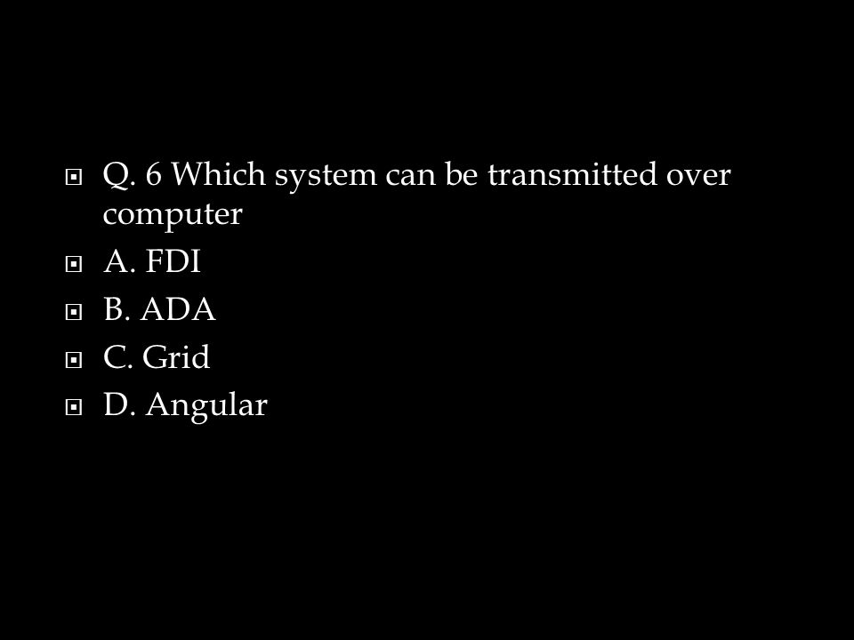  Q. 6 Which system can be transmitted over computer  A. FDI  B. ADA  C. Grid  D. Angular