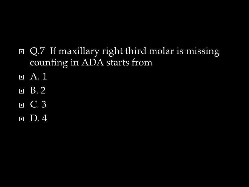  Q.7 If maxillary right third molar is missing counting in ADA starts from  A.
