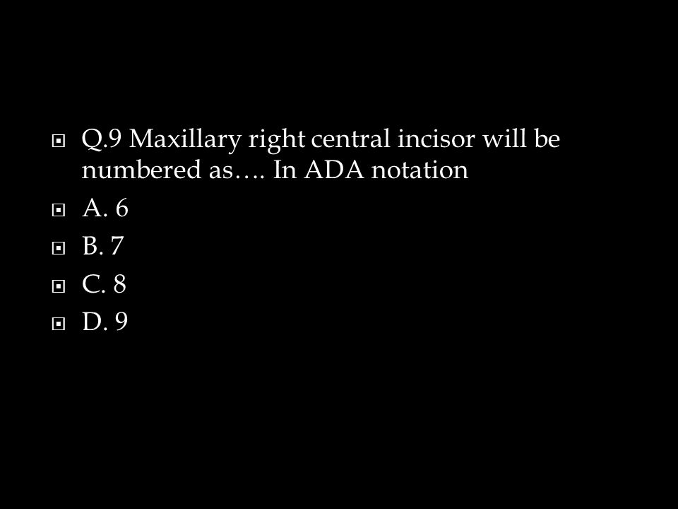  Q.9 Maxillary right central incisor will be numbered as….