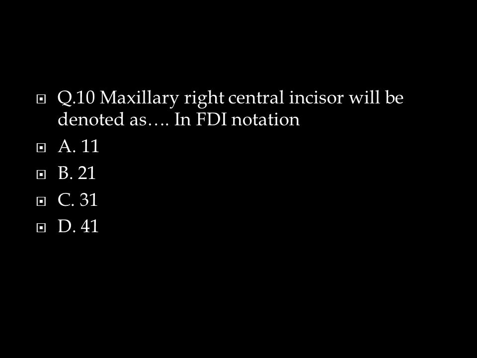  Q.10 Maxillary right central incisor will be denoted as….
