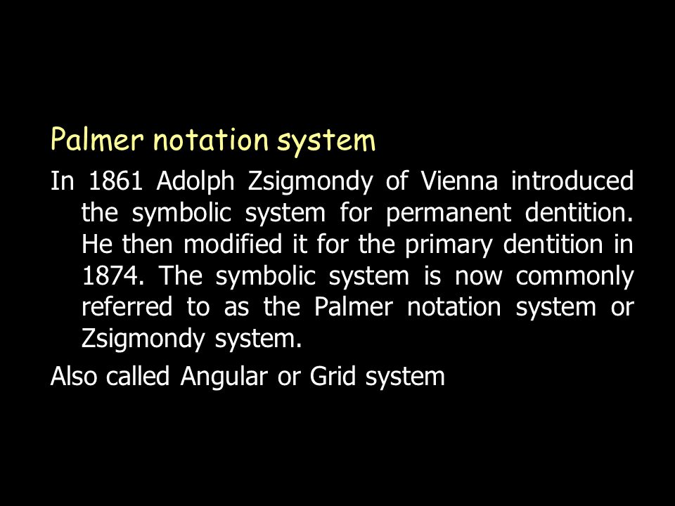 Palmer notation system In 1861 Adolph Zsigmondy of Vienna introduced the symbolic system for permanent dentition.