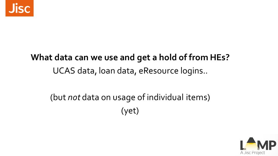 What data can we use and get a hold of from HEs? UCAS data, loan data, eResource logins.. (but not data on usage of individual items) (yet)