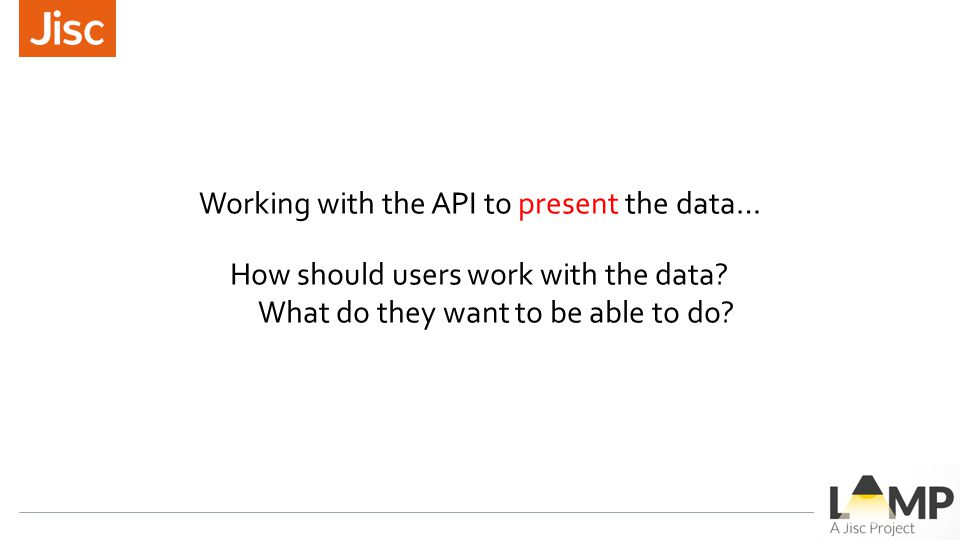 Working with the API to present the data… How should users work with the data? What do they want to be able to do?