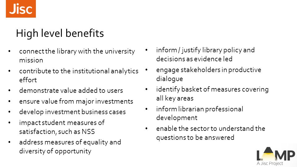 High level benefits connect the library with the university mission contribute to the institutional analytics effort demonstrate value added to users