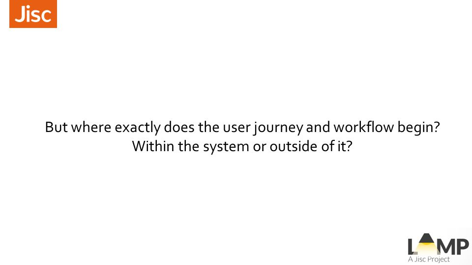 But where exactly does the user journey and workflow begin? Within the system or outside of it?