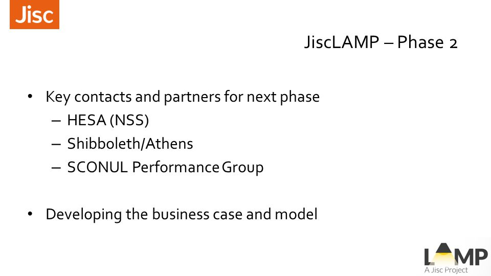 JiscLAMP – Phase 2 Key contacts and partners for next phase – HESA (NSS) – Shibboleth/Athens – SCONUL Performance Group Developing the business case and model