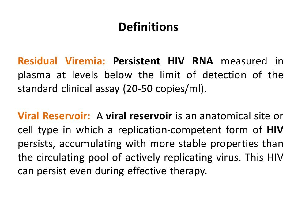Definitions Residual Viremia: Persistent HIV RNA measured in plasma at levels below the limit of detection of the standard clinical assay (20-50 copie