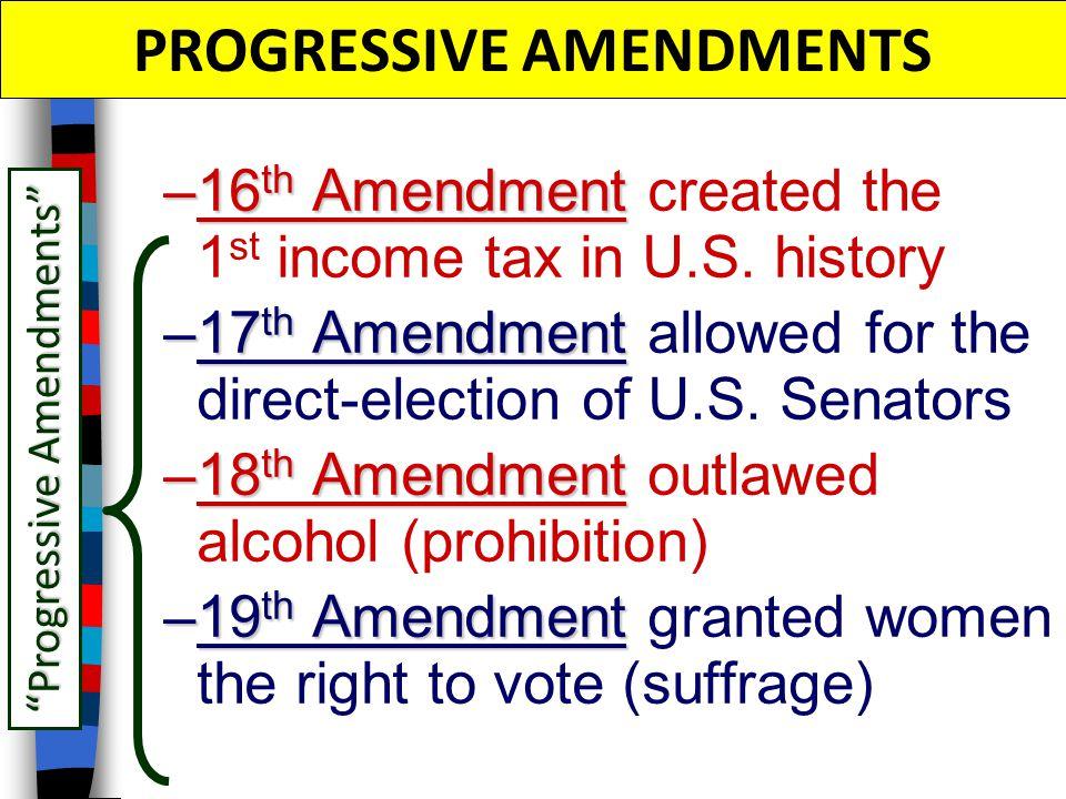 PROGRESSIVE AMENDMENTS –16 th Amendment –16 th Amendment created the 1 st income tax in U.S. history –17 th Amendment –17 th Amendment allowed for the