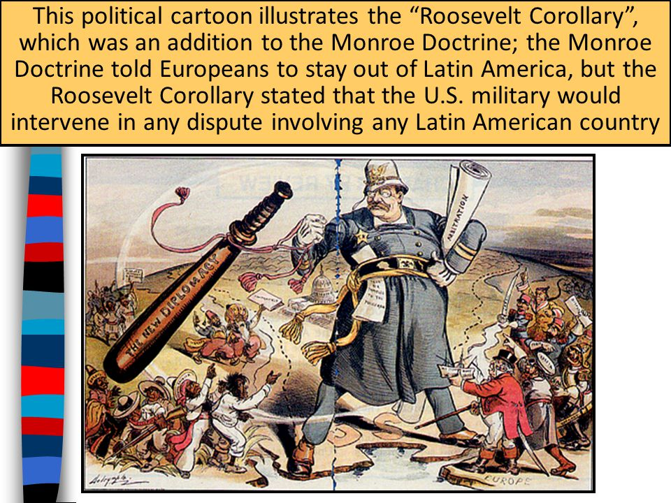 This political cartoon illustrates the Roosevelt Corollary , which was an addition to the Monroe Doctrine; the Monroe Doctrine told Europeans to stay out of Latin America, but the Roosevelt Corollary stated that the U.S.