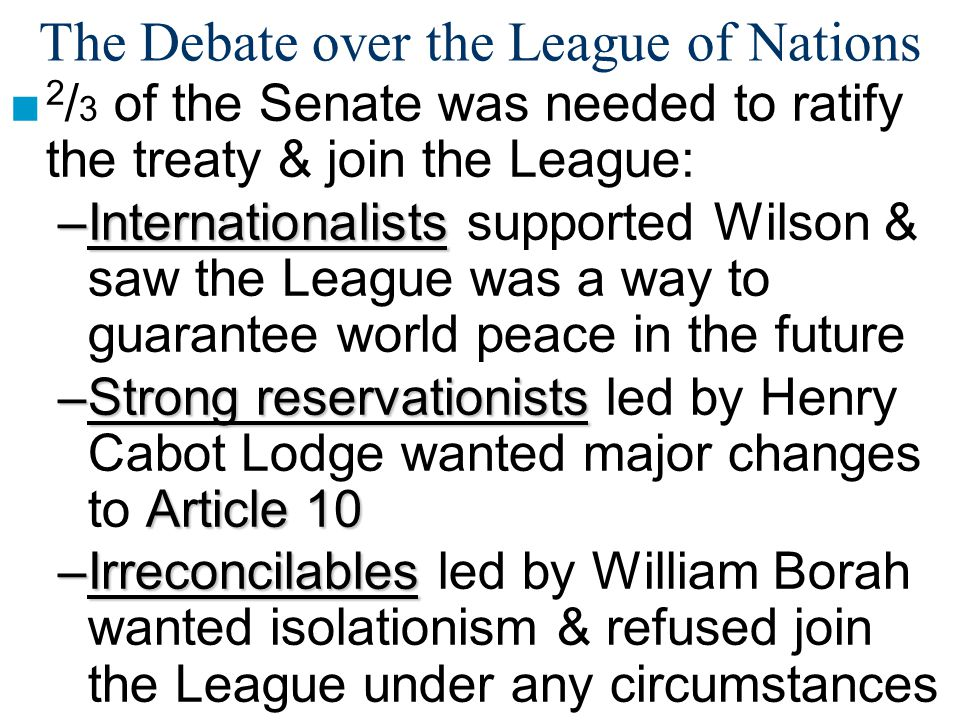 The Debate over the League of Nations ■ 2 / 3 of the Senate was needed to ratify the treaty & join the League: –Internationalists –Internationalists supported Wilson & saw the League was a way to guarantee world peace in the future –Strong reservationists Article 10 –Strong reservationists led by Henry Cabot Lodge wanted major changes to Article 10 –Irreconcilables –Irreconcilables led by William Borah wanted isolationism & refused join the League under any circumstances
