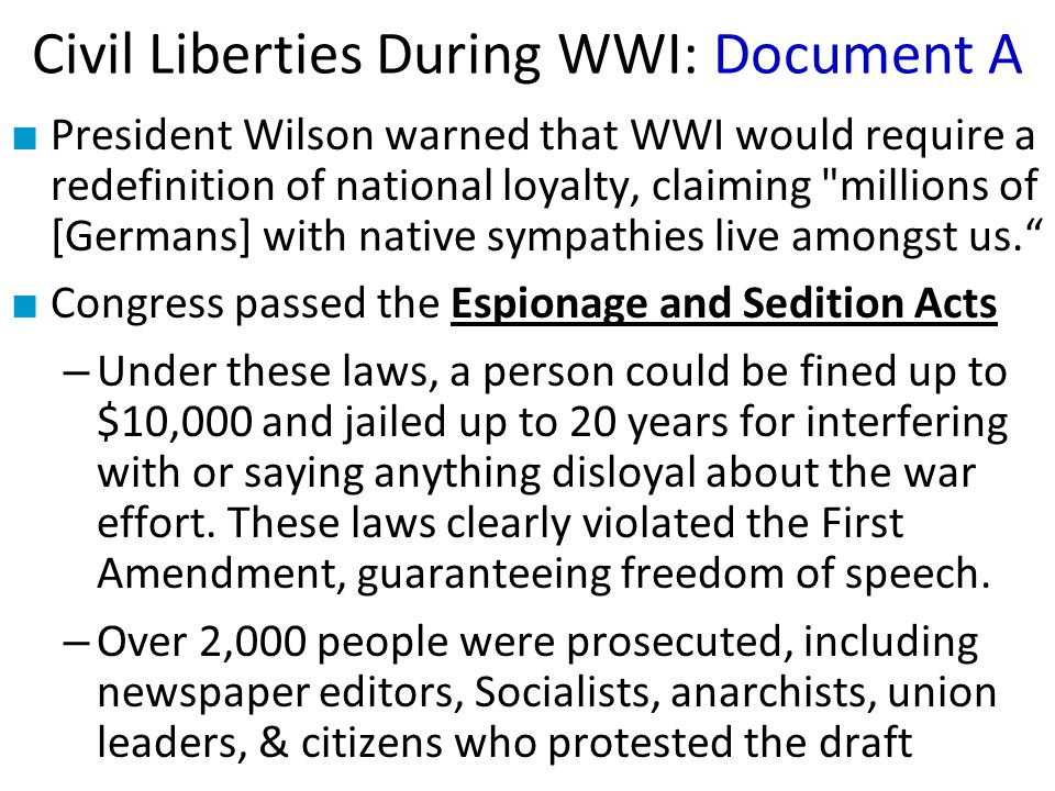 Civil Liberties During WWI: Document A ■ President Wilson warned that WWI would require a redefinition of national loyalty, claiming millions of [Germans] with native sympathies live amongst us. ■ Congress passed the Espionage and Sedition Acts – Under these laws, a person could be fined up to $10,000 and jailed up to 20 years for interfering with or saying anything disloyal about the war effort.