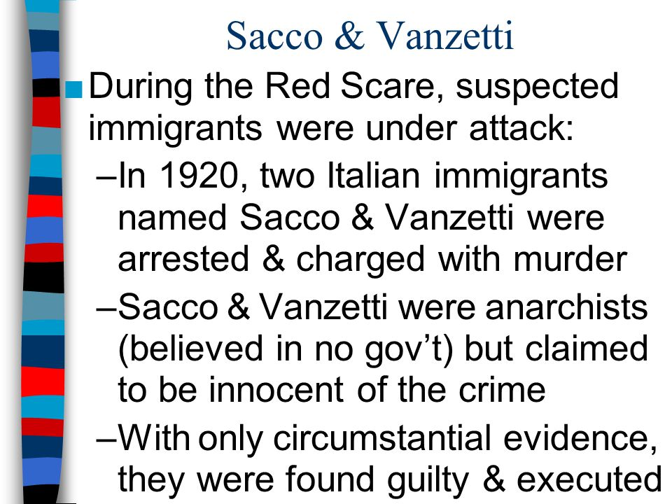 Sacco & Vanzetti ■During the Red Scare, suspected immigrants were under attack: –In 1920, two Italian immigrants named Sacco & Vanzetti were arrested & charged with murder –Sacco & Vanzetti were anarchists (believed in no gov't) but claimed to be innocent of the crime –With only circumstantial evidence, they were found guilty & executed