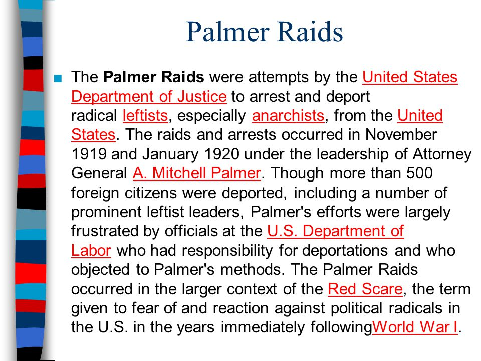 Palmer Raids ■The Palmer Raids were attempts by the United States Department of Justice to arrest and deport radical leftists, especially anarchists, from the United States.