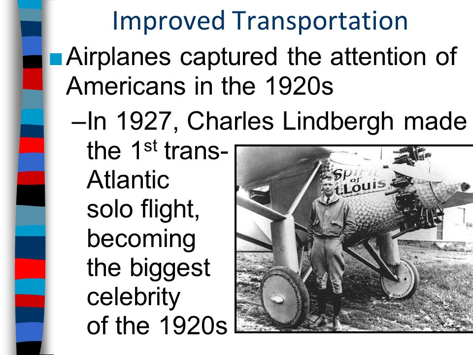 Improved Transportation ■Airplanes captured the attention of Americans in the 1920s –In 1927, Charles Lindbergh made the 1 st trans- Atlantic solo flight, becoming the biggest celebrity of the 1920s