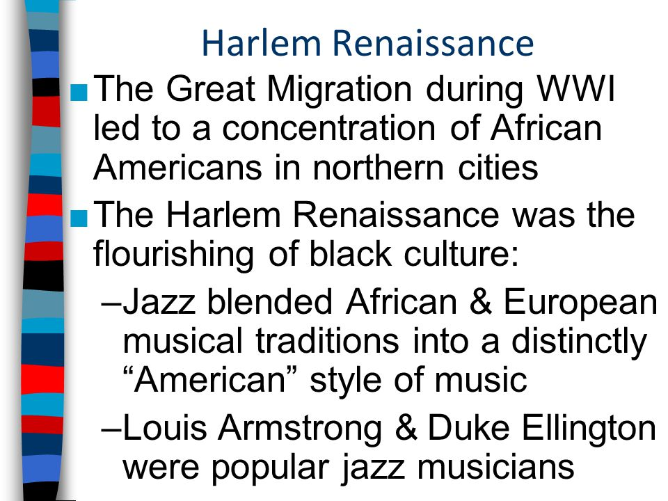 Harlem Renaissance ■The Great Migration during WWI led to a concentration of African Americans in northern cities ■The Harlem Renaissance was the flourishing of black culture: –Jazz blended African & European musical traditions into a distinctly American style of music –Louis Armstrong & Duke Ellington were popular jazz musicians