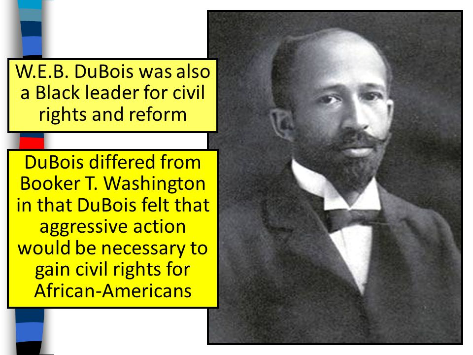 W.E.B. DuBois was also a Black leader for civil rights and reform DuBois differed from Booker T.