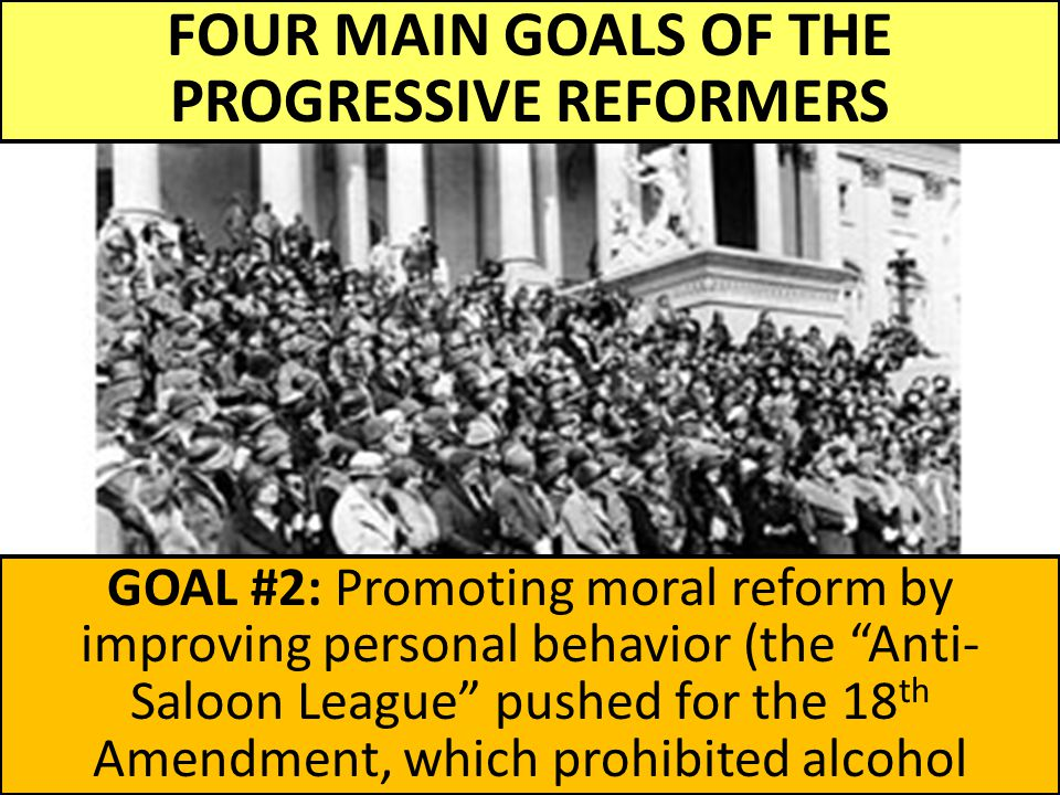 FOUR MAIN GOALS OF THE PROGRESSIVE REFORMERS GOAL #2: Promoting moral reform by improving personal behavior (the Anti- Saloon League pushed for the 18 th Amendment, which prohibited alcohol