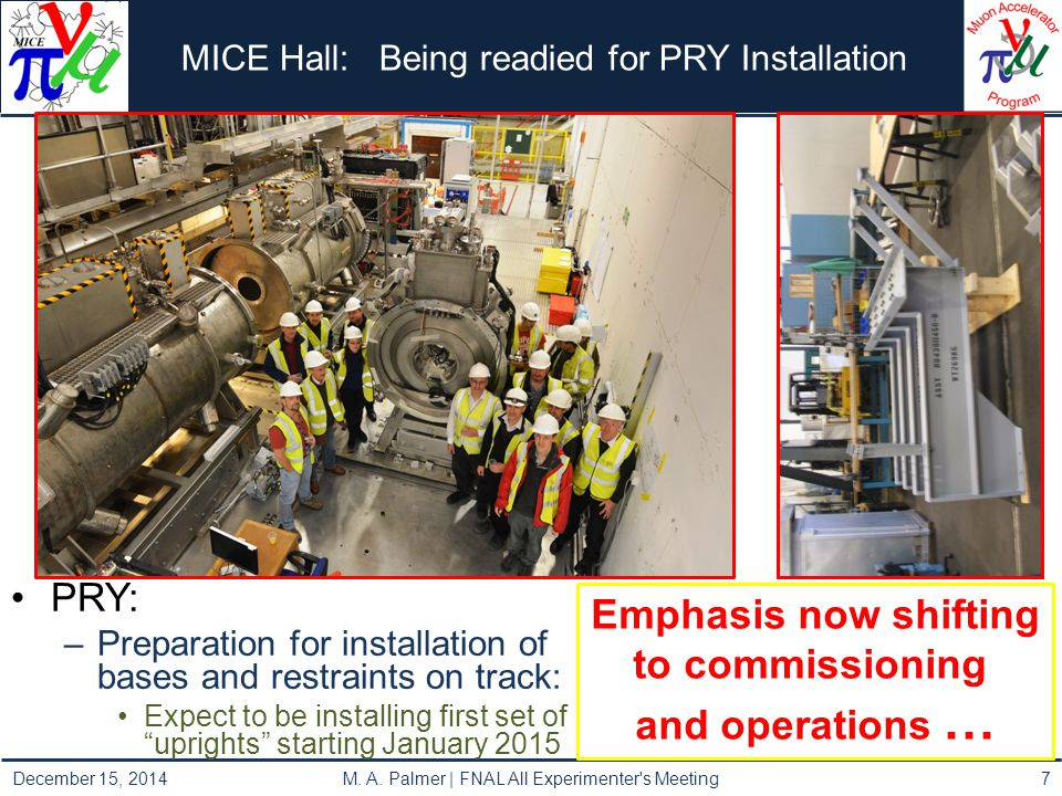MICE Hall: Being readied for PRY Installation PRY: –Preparation for installation of bases and restraints on track: Expect to be installing first set of uprights starting January 2015 Emphasis now shifting to commissioning and operations … 7 December 15, 2014 M.