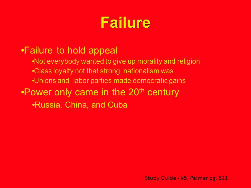 Failure Failure to hold appeal Not everybody wanted to give up morality and religion Class loyalty not that strong, nationalism was Unions and labor parties made democratic gains Power only came in the 20 th century Russia, China, and Cuba Study Guide - #5, Palmer pg.