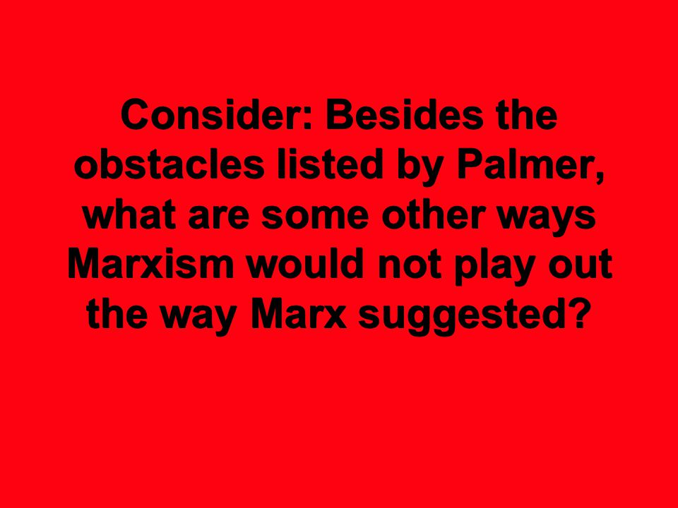 Consider: Besides the obstacles listed by Palmer, what are some other ways Marxism would not play out the way Marx suggested