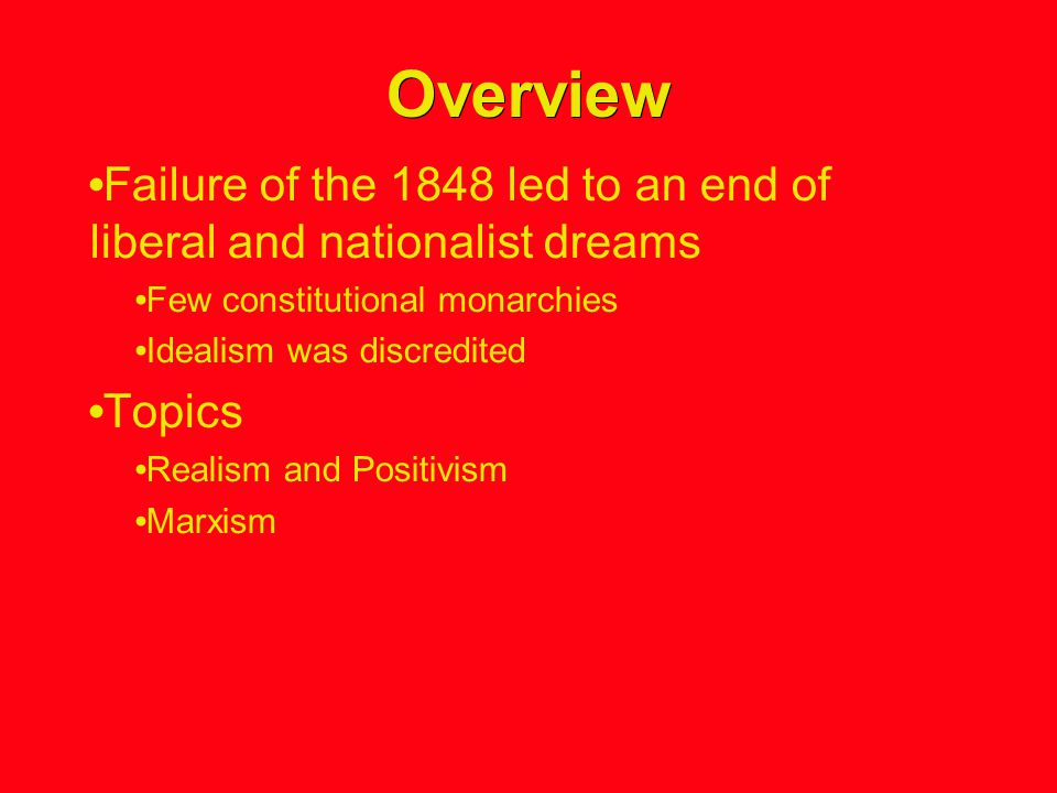 Overview Failure of the 1848 led to an end of liberal and nationalist dreams Few constitutional monarchies Idealism was discredited Topics Realism and Positivism Marxism