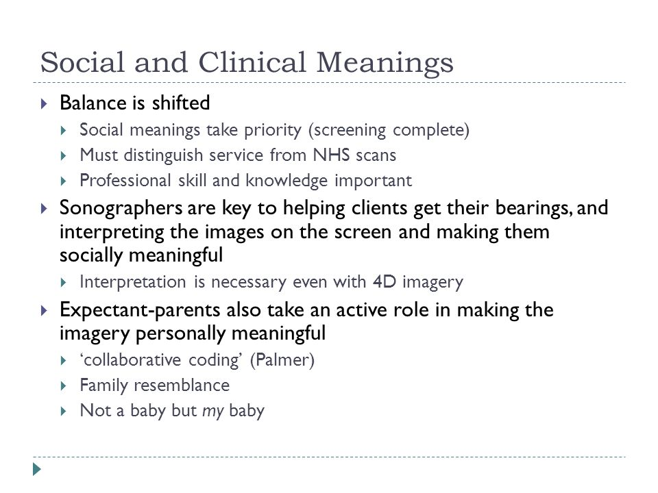 Social and Clinical Meanings  Balance is shifted  Social meanings take priority (screening complete)  Must distinguish service from NHS scans  Professional skill and knowledge important  Sonographers are key to helping clients get their bearings, and interpreting the images on the screen and making them socially meaningful  Interpretation is necessary even with 4D imagery  Expectant-parents also take an active role in making the imagery personally meaningful  'collaborative coding' (Palmer)  Family resemblance  Not a baby but my baby
