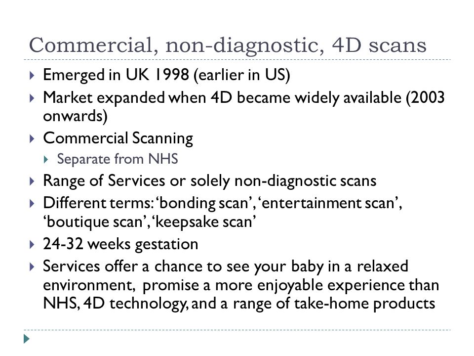 Commercial, non-diagnostic, 4D scans  Emerged in UK 1998 (earlier in US)  Market expanded when 4D became widely available (2003 onwards)  Commercial Scanning  Separate from NHS  Range of Services or solely non-diagnostic scans  Different terms: 'bonding scan', 'entertainment scan', 'boutique scan', 'keepsake scan'  24-32 weeks gestation  Services offer a chance to see your baby in a relaxed environment, promise a more enjoyable experience than NHS, 4D technology, and a range of take-home products