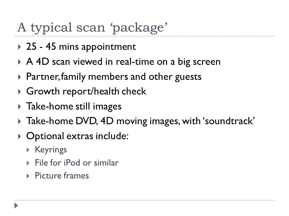 A typical scan 'package'  25 - 45 mins appointment  A 4D scan viewed in real-time on a big screen  Partner, family members and other guests  Growth report/health check  Take-home still images  Take-home DVD, 4D moving images, with 'soundtrack'  Optional extras include:  Keyrings  File for iPod or similar  Picture frames