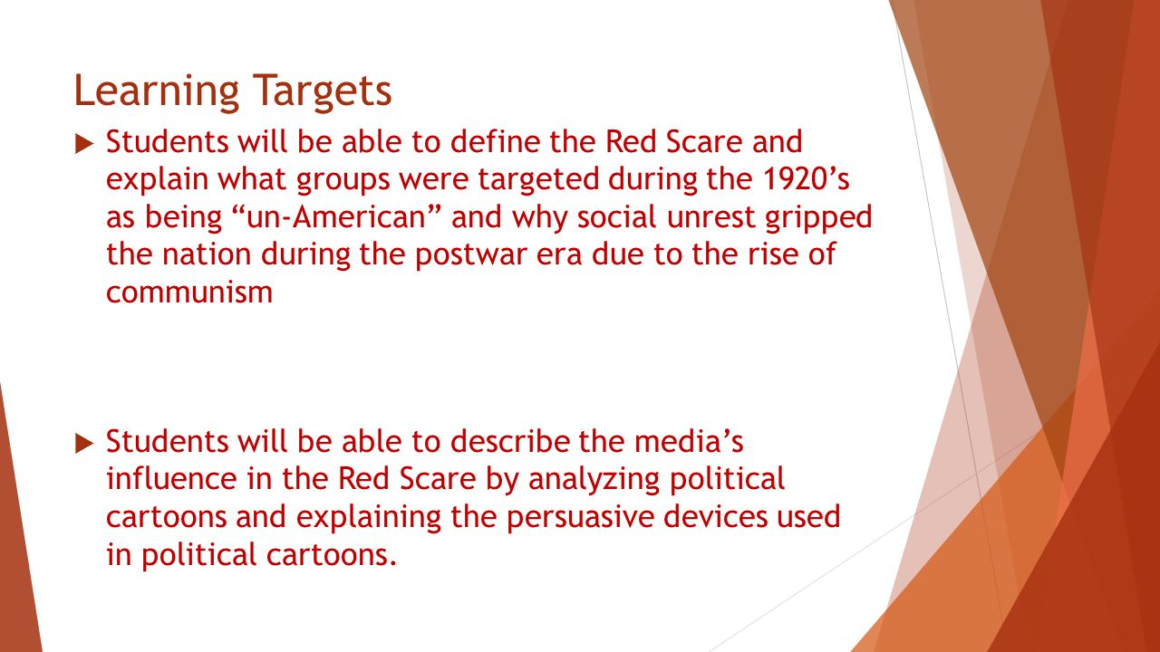 Learning Targets  Students will be able to define the Red Scare and explain what groups were targeted during the 1920's as being un-American and why social unrest gripped the nation during the postwar era due to the rise of communism  Students will be able to describe the media's influence in the Red Scare by analyzing political cartoons and explaining the persuasive devices used in political cartoons.