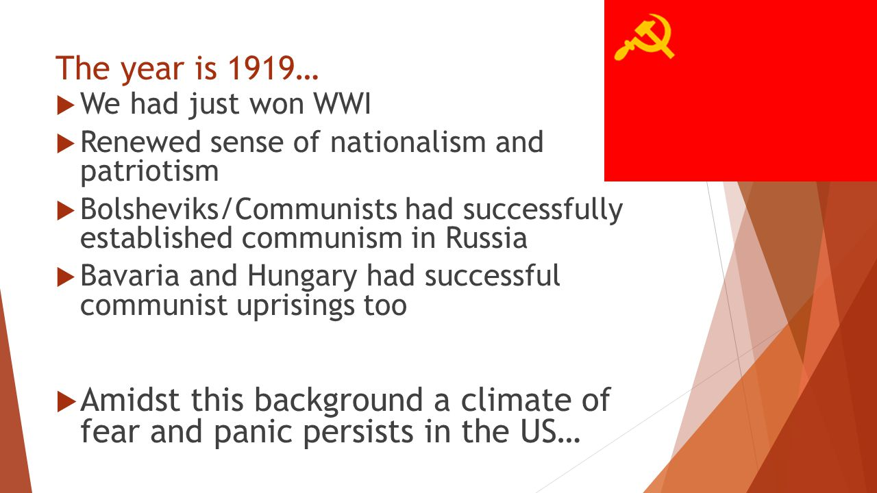 The year is 1919…  We had just won WWI  Renewed sense of nationalism and patriotism  Bolsheviks/Communists had successfully established communism i