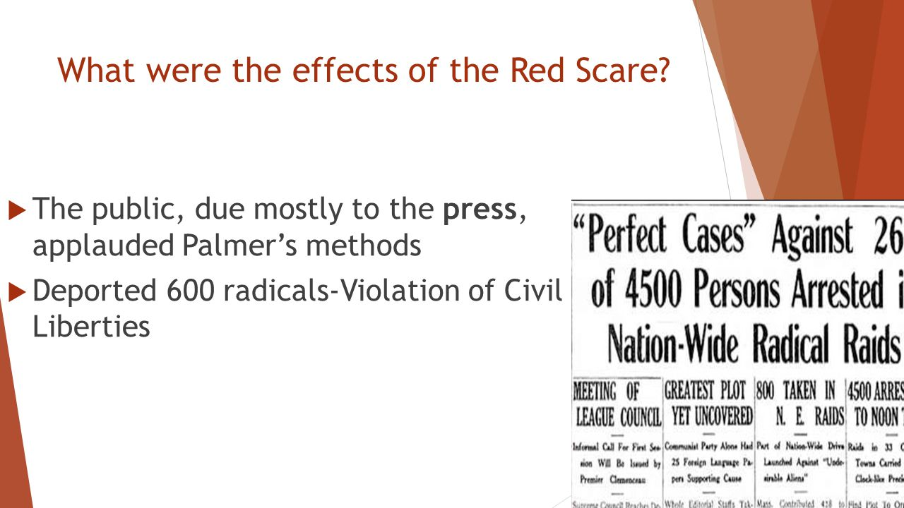 What were the effects of the Red Scare?  The public, due mostly to the press, applauded Palmer's methods  Deported 600 radicals-Violation of Civil L