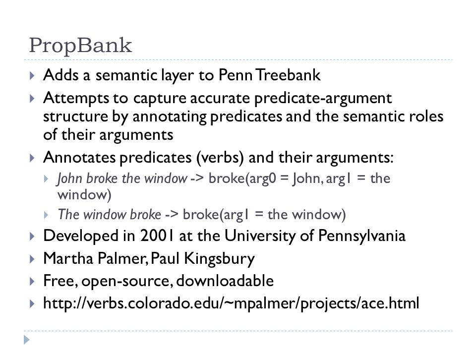  Adds a semantic layer to Penn Treebank  Attempts to capture accurate predicate-argument structure by annotating predicates and the semantic roles of their arguments  Annotates predicates (verbs) and their arguments:  John broke the window -> broke(arg0 = John, arg1 = the window)  The window broke -> broke(arg1 = the window)  Developed in 2001 at the University of Pennsylvania  Martha Palmer, Paul Kingsbury  Free, open-source, downloadable  http://verbs.colorado.edu/~mpalmer/projects/ace.html