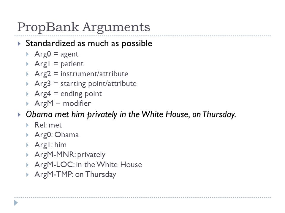 PropBank Arguments  Standardized as much as possible  Arg0 = agent  Arg1 = patient  Arg2 = instrument/attribute  Arg3 = starting point/attribute  Arg4 = ending point  ArgM = modifier  Obama met him privately in the White House, on Thursday.