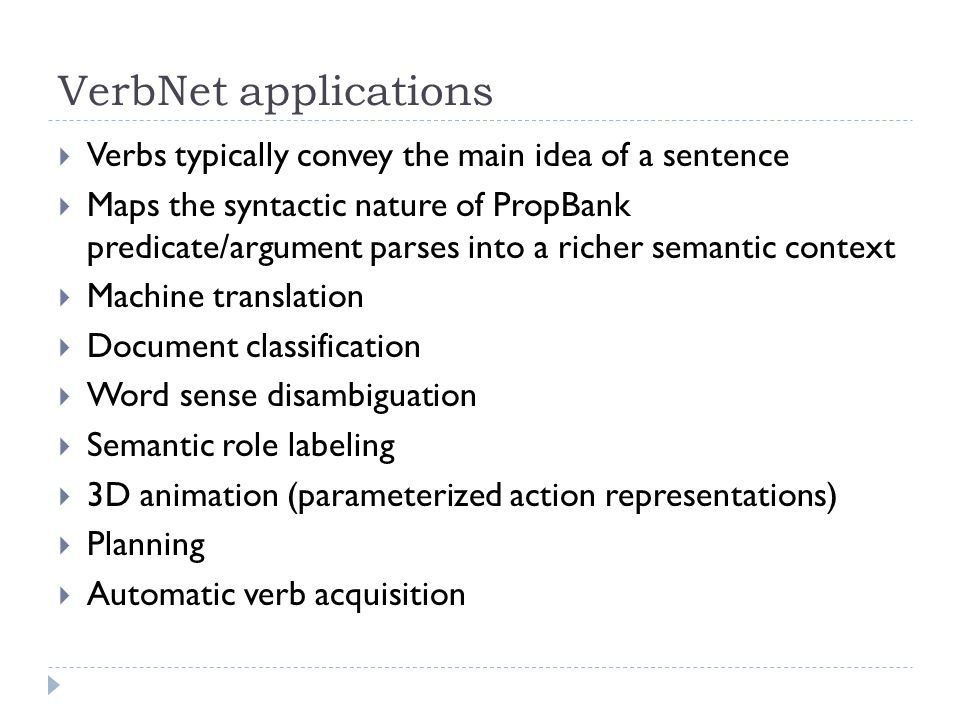 VerbNet applications  Verbs typically convey the main idea of a sentence  Maps the syntactic nature of PropBank predicate/argument parses into a richer semantic context  Machine translation  Document classification  Word sense disambiguation  Semantic role labeling  3D animation (parameterized action representations)  Planning  Automatic verb acquisition